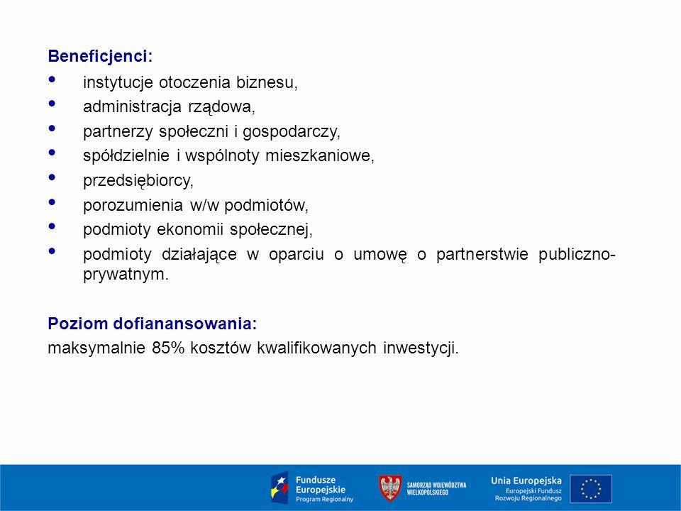 Beneficjenci: instytucje otoczenia biznesu, administracja rządowa, partnerzy społeczni i gospodarczy, spółdzielnie i wspólnoty mieszkaniowe, przedsiębiorcy, porozumienia w/w podmiotów, podmioty ekonomii społecznej, podmioty działające w oparciu o umowę o partnerstwie publiczno- prywatnym.