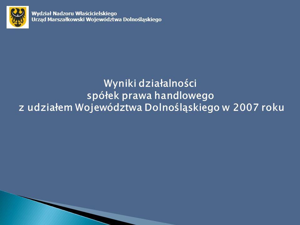 Wyniki działalności spółek prawa handlowego z udziałem Województwa Dolnośląskiego w 2007 roku Wydział Nadzoru Właścicielskiego Urząd Marszałkowski Województwa Dolnośląskiego