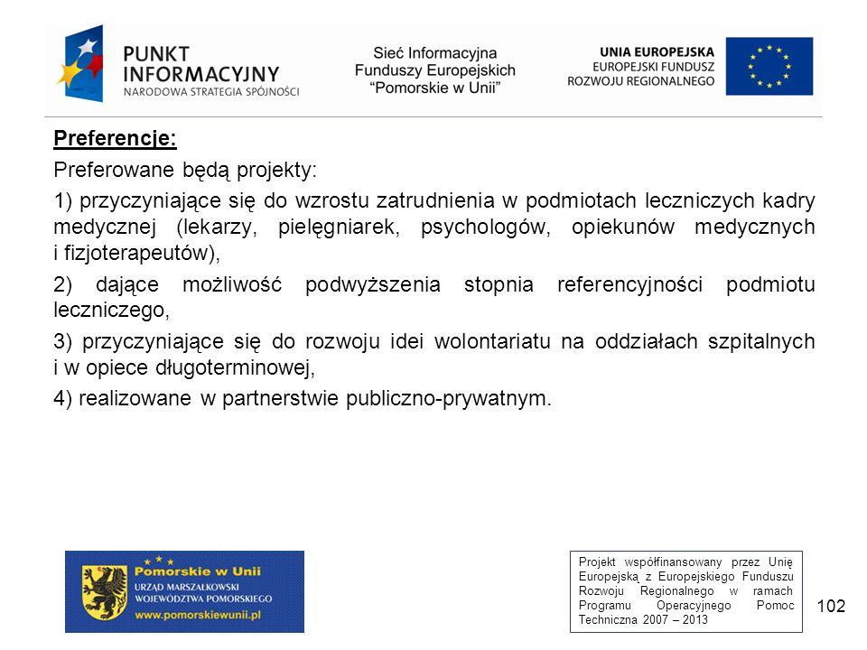 Projekt współfinansowany przez Unię Europejską z Europejskiego Funduszu Rozwoju Regionalnego w ramach Programu Operacyjnego Pomoc Techniczna 2007 – 2013 102 Preferencje: Preferowane będą projekty: 1) przyczyniające się do wzrostu zatrudnienia w podmiotach leczniczych kadry medycznej (lekarzy, pielęgniarek, psychologów, opiekunów medycznych i fizjoterapeutów), 2) dające możliwość podwyższenia stopnia referencyjności podmiotu leczniczego, 3) przyczyniające się do rozwoju idei wolontariatu na oddziałach szpitalnych i w opiece długoterminowej, 4) realizowane w partnerstwie publiczno-prywatnym.