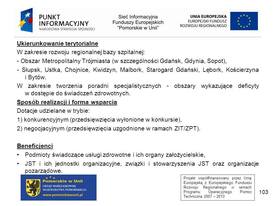 Projekt współfinansowany przez Unię Europejską z Europejskiego Funduszu Rozwoju Regionalnego w ramach Programu Operacyjnego Pomoc Techniczna 2007 – 2013 103 Ukierunkowanie terytorialne W zakresie rozwoju regionalnej bazy szpitalnej: - Obszar Metropolitalny Trójmiasta (w szczególności Gdańsk, Gdynia, Sopot), - Słupsk, Ustka, Chojnice, Kwidzyn, Malbork, Starogard Gdański, Lębork, Kościerzyna i Bytów.
