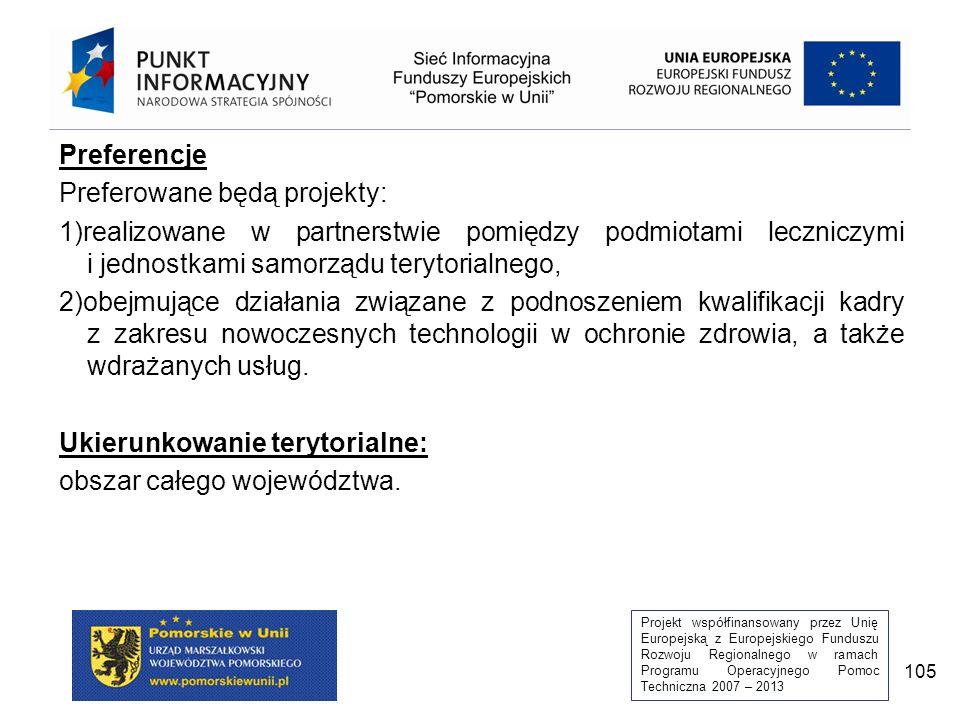 Projekt współfinansowany przez Unię Europejską z Europejskiego Funduszu Rozwoju Regionalnego w ramach Programu Operacyjnego Pomoc Techniczna 2007 – 2013 105 Preferencje Preferowane będą projekty: 1)realizowane w partnerstwie pomiędzy podmiotami leczniczymi i jednostkami samorządu terytorialnego, 2)obejmujące działania związane z podnoszeniem kwalifikacji kadry z zakresu nowoczesnych technologii w ochronie zdrowia, a także wdrażanych usług.