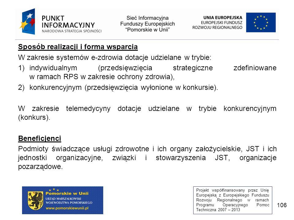 Projekt współfinansowany przez Unię Europejską z Europejskiego Funduszu Rozwoju Regionalnego w ramach Programu Operacyjnego Pomoc Techniczna 2007 – 2013 106 Sposób realizacji i forma wsparcia W zakresie systemów e-zdrowia dotacje udzielane w trybie: 1)indywidualnym (przedsięwzięcia strategiczne zdefiniowane w ramach RPS w zakresie ochrony zdrowia), 2)konkurencyjnym (przedsięwzięcia wyłonione w konkursie).