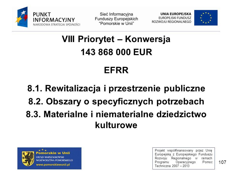 Projekt współfinansowany przez Unię Europejską z Europejskiego Funduszu Rozwoju Regionalnego w ramach Programu Operacyjnego Pomoc Techniczna 2007 – 2013 107 VIII Priorytet – Konwersja 143 868 000 EUR EFRR 8.1.