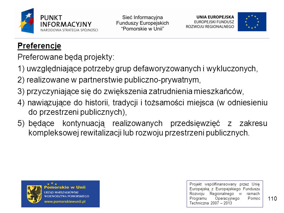 Projekt współfinansowany przez Unię Europejską z Europejskiego Funduszu Rozwoju Regionalnego w ramach Programu Operacyjnego Pomoc Techniczna 2007 – 2013 110 Preferencje Preferowane będą projekty: 1) uwzględniające potrzeby grup defaworyzowanych i wykluczonych, 2) realizowane w partnerstwie publiczno-prywatnym, 3) przyczyniające się do zwiększenia zatrudnienia mieszkańców, 4) nawiązujące do historii, tradycji i tożsamości miejsca (w odniesieniu do przestrzeni publicznych), 5)będące kontynuacją realizowanych przedsięwzięć z zakresu kompleksowej rewitalizacji lub rozwoju przestrzeni publicznych.
