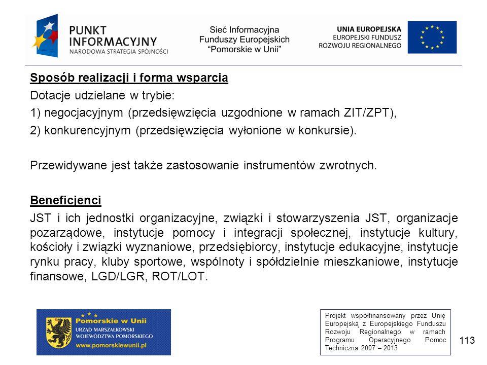 Projekt współfinansowany przez Unię Europejską z Europejskiego Funduszu Rozwoju Regionalnego w ramach Programu Operacyjnego Pomoc Techniczna 2007 – 2013 113 Sposób realizacji i forma wsparcia Dotacje udzielane w trybie: 1) negocjacyjnym (przedsięwzięcia uzgodnione w ramach ZIT/ZPT), 2) konkurencyjnym (przedsięwzięcia wyłonione w konkursie).