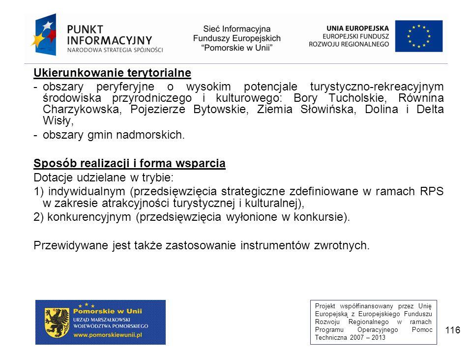 Projekt współfinansowany przez Unię Europejską z Europejskiego Funduszu Rozwoju Regionalnego w ramach Programu Operacyjnego Pomoc Techniczna 2007 – 2013 116 Ukierunkowanie terytorialne -obszary peryferyjne o wysokim potencjale turystyczno-rekreacyjnym środowiska przyrodniczego i kulturowego: Bory Tucholskie, Równina Charzykowska, Pojezierze Bytowskie, Ziemia Słowińska, Dolina i Delta Wisły, -obszary gmin nadmorskich.