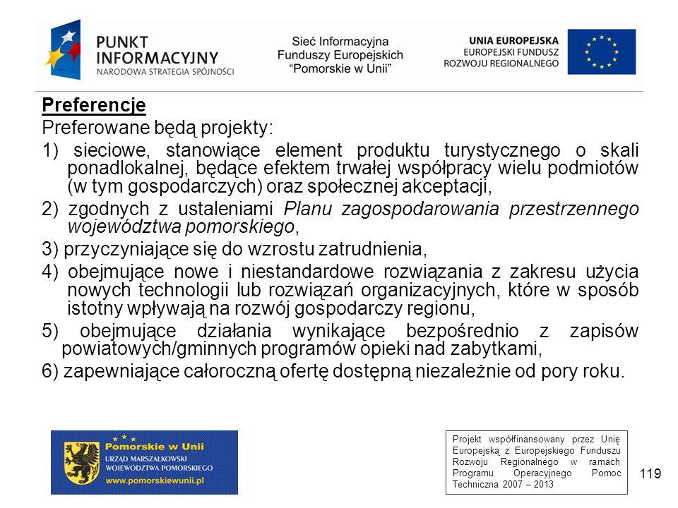 Projekt współfinansowany przez Unię Europejską z Europejskiego Funduszu Rozwoju Regionalnego w ramach Programu Operacyjnego Pomoc Techniczna 2007 – 2013 119 Preferencje Preferowane będą projekty: 1) sieciowe, stanowiące element produktu turystycznego o skali ponadlokalnej, będące efektem trwałej współpracy wielu podmiotów (w tym gospodarczych) oraz społecznej akceptacji, 2) zgodnych z ustaleniami Planu zagospodarowania przestrzennego województwa pomorskiego, 3) przyczyniające się do wzrostu zatrudnienia, 4) obejmujące nowe i niestandardowe rozwiązania z zakresu użycia nowych technologii lub rozwiązań organizacyjnych, które w sposób istotny wpływają na rozwój gospodarczy regionu, 5) obejmujące działania wynikające bezpośrednio z zapisów powiatowych/gminnych programów opieki nad zabytkami, 6) zapewniające całoroczną ofertę dostępną niezależnie od pory roku.