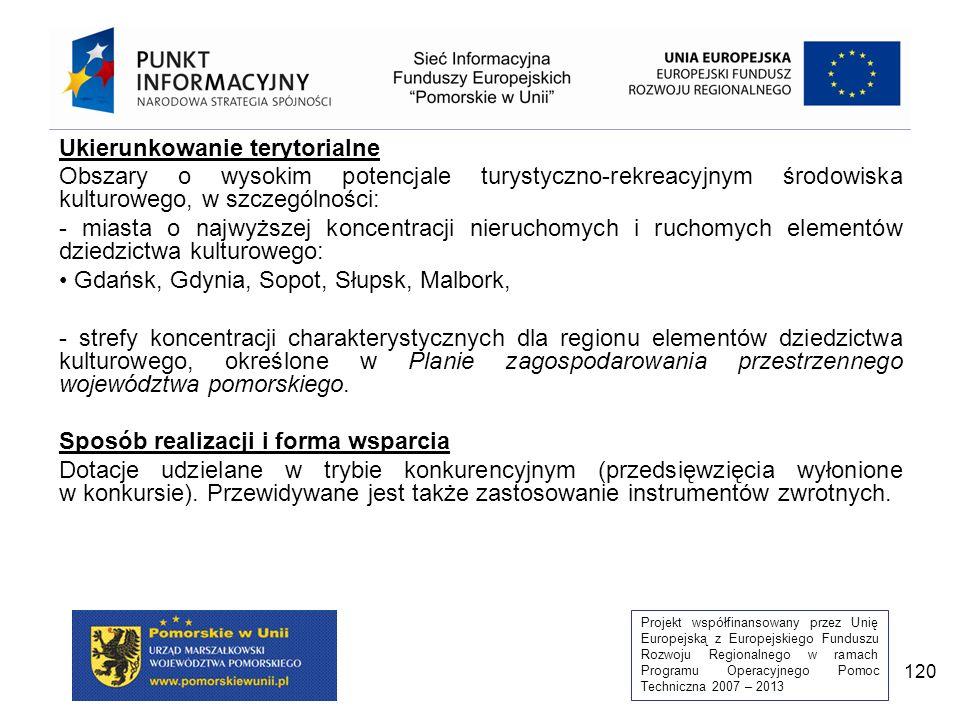Projekt współfinansowany przez Unię Europejską z Europejskiego Funduszu Rozwoju Regionalnego w ramach Programu Operacyjnego Pomoc Techniczna 2007 – 2013 120 Ukierunkowanie terytorialne Obszary o wysokim potencjale turystyczno-rekreacyjnym środowiska kulturowego, w szczególności: - miasta o najwyższej koncentracji nieruchomych i ruchomych elementów dziedzictwa kulturowego: Gdańsk, Gdynia, Sopot, Słupsk, Malbork, - strefy koncentracji charakterystycznych dla regionu elementów dziedzictwa kulturowego, określone w Planie zagospodarowania przestrzennego województwa pomorskiego.