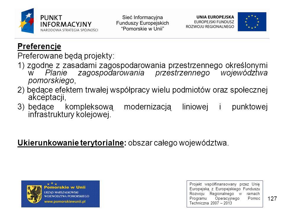 Projekt współfinansowany przez Unię Europejską z Europejskiego Funduszu Rozwoju Regionalnego w ramach Programu Operacyjnego Pomoc Techniczna 2007 – 2013 127 Preferencje Preferowane będą projekty: 1) zgodne z zasadami zagospodarowania przestrzennego określonymi w Planie zagospodarowania przestrzennego województwa pomorskiego, 2) będące efektem trwałej współpracy wielu podmiotów oraz społecznej akceptacji, 3)będące kompleksową modernizacją liniowej i punktowej infrastruktury kolejowej.