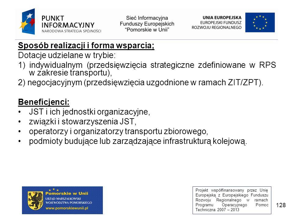 Projekt współfinansowany przez Unię Europejską z Europejskiego Funduszu Rozwoju Regionalnego w ramach Programu Operacyjnego Pomoc Techniczna 2007 – 2013 128 Sposób realizacji i forma wsparcia; Dotacje udzielane w trybie: 1) indywidualnym (przedsięwzięcia strategiczne zdefiniowane w RPS w zakresie transportu), 2) negocjacyjnym (przedsięwzięcia uzgodnione w ramach ZIT/ZPT).
