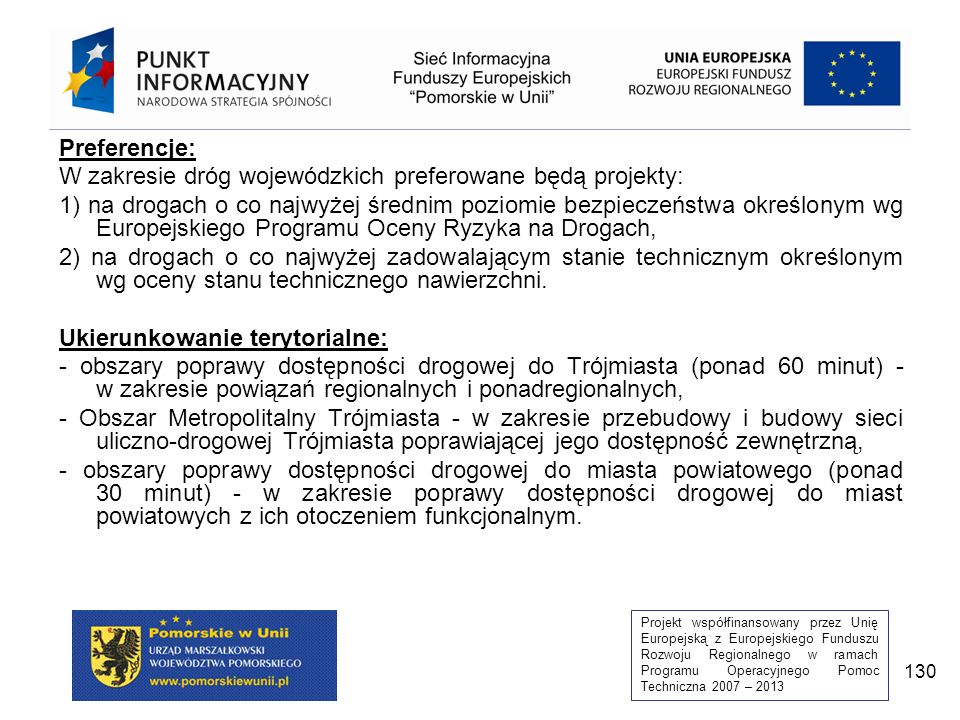 Projekt współfinansowany przez Unię Europejską z Europejskiego Funduszu Rozwoju Regionalnego w ramach Programu Operacyjnego Pomoc Techniczna 2007 – 2013 130 Preferencje: W zakresie dróg wojewódzkich preferowane będą projekty: 1) na drogach o co najwyżej średnim poziomie bezpieczeństwa określonym wg Europejskiego Programu Oceny Ryzyka na Drogach, 2) na drogach o co najwyżej zadowalającym stanie technicznym określonym wg oceny stanu technicznego nawierzchni.