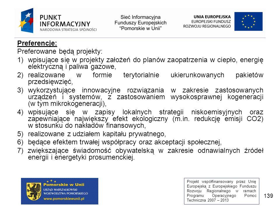 Projekt współfinansowany przez Unię Europejską z Europejskiego Funduszu Rozwoju Regionalnego w ramach Programu Operacyjnego Pomoc Techniczna 2007 – 2013 139 Preferencje: Preferowane będą projekty: 1)wpisujące się w projekty założeń do planów zaopatrzenia w ciepło, energię elektryczną i paliwa gazowe, 2)realizowane w formie terytorialnie ukierunkowanych pakietów przedsięwzięć, 3)wykorzystujące innowacyjne rozwiązania w zakresie zastosowanych urządzeń i systemów, z zastosowaniem wysokosprawnej kogeneracji (w tym mikrokogeneracji), 4)wpisujące się w zapisy lokalnych strategii niskoemisyjnych oraz zapewniające największy efekt ekologiczny (m.in.