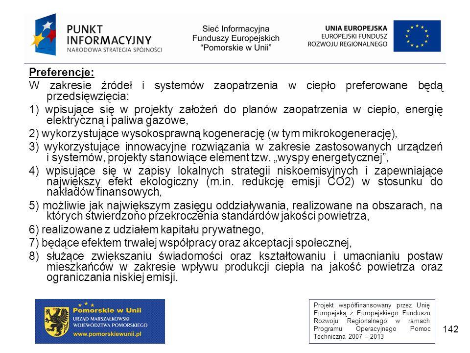 Projekt współfinansowany przez Unię Europejską z Europejskiego Funduszu Rozwoju Regionalnego w ramach Programu Operacyjnego Pomoc Techniczna 2007 – 2013 142 Preferencje: W zakresie źródeł i systemów zaopatrzenia w ciepło preferowane będą przedsięwzięcia: 1) wpisujące się w projekty założeń do planów zaopatrzenia w ciepło, energię elektryczną i paliwa gazowe, 2) wykorzystujące wysokosprawną kogenerację (w tym mikrokogenerację), 3) wykorzystujące innowacyjne rozwiązania w zakresie zastosowanych urządzeń i systemów, projekty stanowiące element tzw.