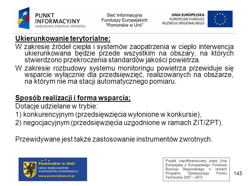 Projekt współfinansowany przez Unię Europejską z Europejskiego Funduszu Rozwoju Regionalnego w ramach Programu Operacyjnego Pomoc Techniczna 2007 – 2013 143 Ukierunkowanie terytorialne: W zakresie źródeł ciepła i systemów zaopatrzenia w ciepło interwencja ukierunkowana będzie przede wszystkim na obszary, na których stwierdzono przekroczenia standardów jakości powietrza.