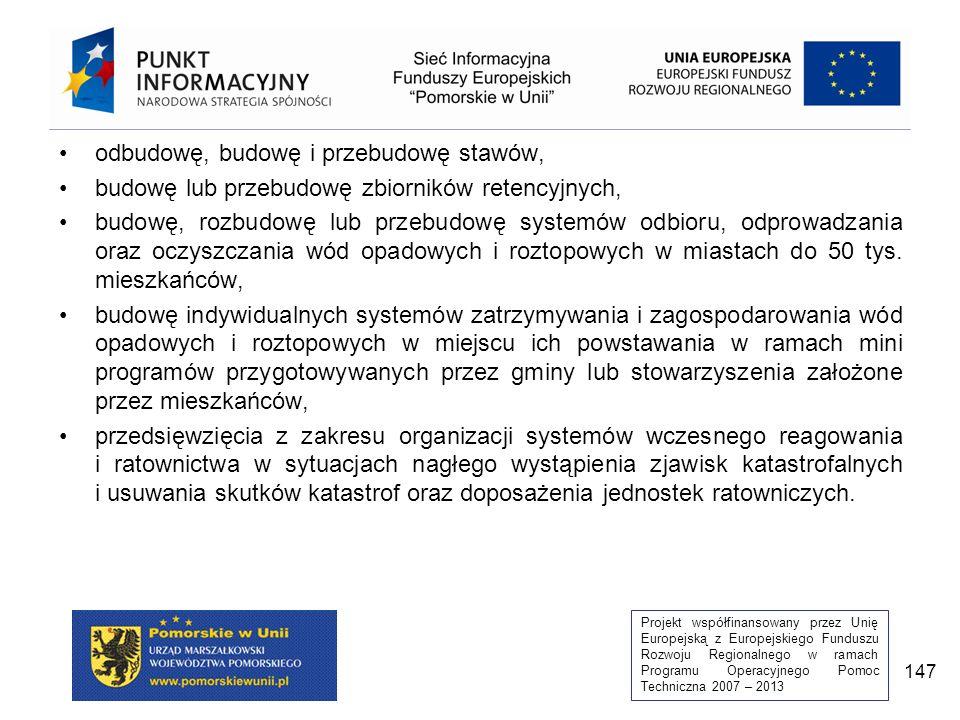 Projekt współfinansowany przez Unię Europejską z Europejskiego Funduszu Rozwoju Regionalnego w ramach Programu Operacyjnego Pomoc Techniczna 2007 – 2013 147 odbudowę, budowę i przebudowę stawów, budowę lub przebudowę zbiorników retencyjnych, budowę, rozbudowę lub przebudowę systemów odbioru, odprowadzania oraz oczyszczania wód opadowych i roztopowych w miastach do 50 tys.