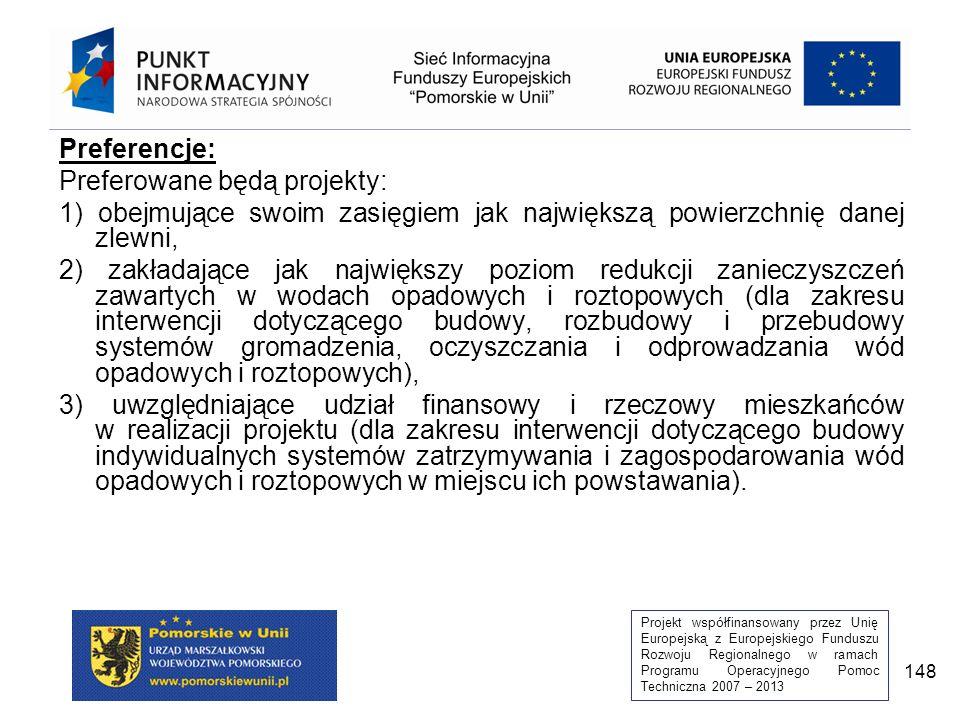 Projekt współfinansowany przez Unię Europejską z Europejskiego Funduszu Rozwoju Regionalnego w ramach Programu Operacyjnego Pomoc Techniczna 2007 – 2013 148 Preferencje: Preferowane będą projekty: 1) obejmujące swoim zasięgiem jak największą powierzchnię danej zlewni, 2) zakładające jak największy poziom redukcji zanieczyszczeń zawartych w wodach opadowych i roztopowych (dla zakresu interwencji dotyczącego budowy, rozbudowy i przebudowy systemów gromadzenia, oczyszczania i odprowadzania wód opadowych i roztopowych), 3) uwzględniające udział finansowy i rzeczowy mieszkańców w realizacji projektu (dla zakresu interwencji dotyczącego budowy indywidualnych systemów zatrzymywania i zagospodarowania wód opadowych i roztopowych w miejscu ich powstawania).