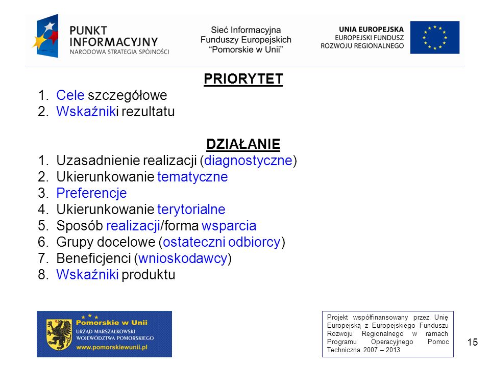 Projekt współfinansowany przez Unię Europejską z Europejskiego Funduszu Rozwoju Regionalnego w ramach Programu Operacyjnego Pomoc Techniczna 2007 – 2013 15 PRIORYTET 1.Cele szczegółowe 2.Wskaźniki rezultatu DZIAŁANIE 1.Uzasadnienie realizacji (diagnostyczne) 2.Ukierunkowanie tematyczne 3.Preferencje 4.Ukierunkowanie terytorialne 5.Sposób realizacji/forma wsparcia 6.Grupy docelowe (ostateczni odbiorcy) 7.Beneficjenci (wnioskodawcy) 8.Wskaźniki produktu
