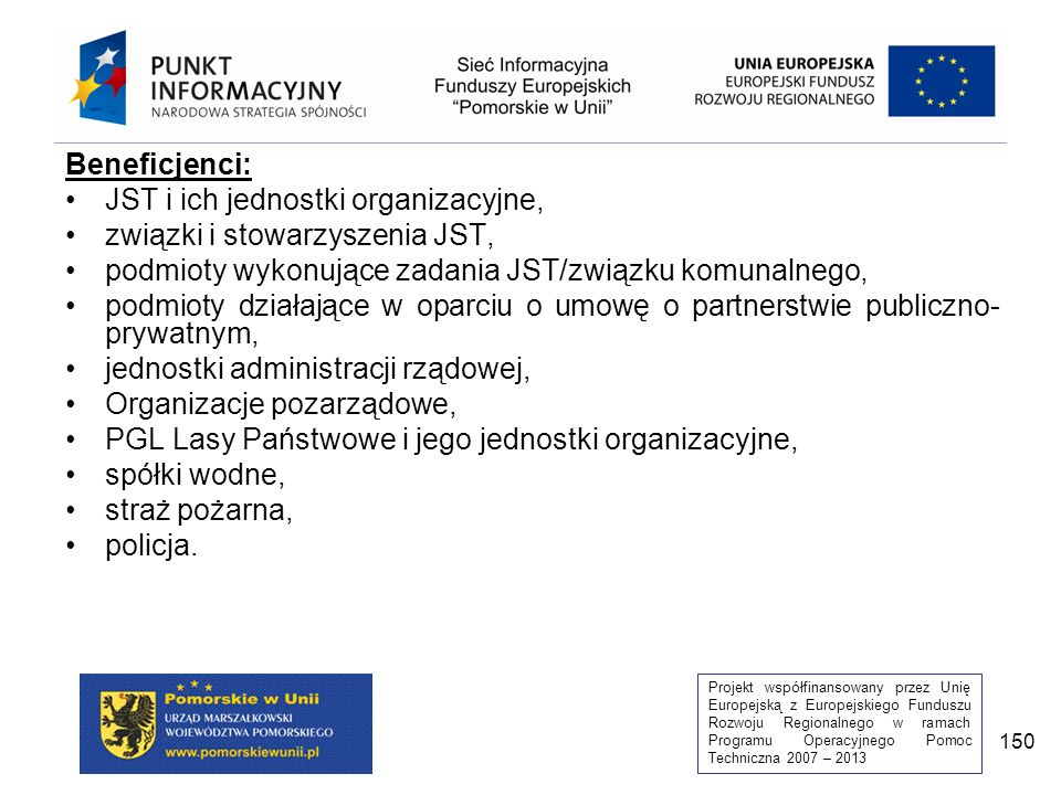 Projekt współfinansowany przez Unię Europejską z Europejskiego Funduszu Rozwoju Regionalnego w ramach Programu Operacyjnego Pomoc Techniczna 2007 – 2013 150 Beneficjenci: JST i ich jednostki organizacyjne, związki i stowarzyszenia JST, podmioty wykonujące zadania JST/związku komunalnego, podmioty działające w oparciu o umowę o partnerstwie publiczno- prywatnym, jednostki administracji rządowej, Organizacje pozarządowe, PGL Lasy Państwowe i jego jednostki organizacyjne, spółki wodne, straż pożarna, policja.