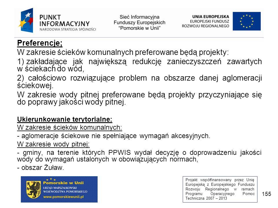 Projekt współfinansowany przez Unię Europejską z Europejskiego Funduszu Rozwoju Regionalnego w ramach Programu Operacyjnego Pomoc Techniczna 2007 – 2013 155 Preferencje; W zakresie ścieków komunalnych preferowane będą projekty: 1) zakładające jak największą redukcję zanieczyszczeń zawartych w ściekach do wód, 2) całościowo rozwiązujące problem na obszarze danej aglomeracji ściekowej.