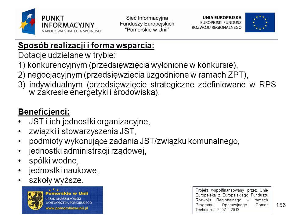Projekt współfinansowany przez Unię Europejską z Europejskiego Funduszu Rozwoju Regionalnego w ramach Programu Operacyjnego Pomoc Techniczna 2007 – 2013 156 Sposób realizacji i forma wsparcia: Dotacje udzielane w trybie: 1) konkurencyjnym (przedsięwzięcia wyłonione w konkursie), 2) negocjacyjnym (przedsięwzięcia uzgodnione w ramach ZPT), 3) indywidualnym (przedsięwzięcie strategiczne zdefiniowane w RPS w zakresie energetyki i środowiska).