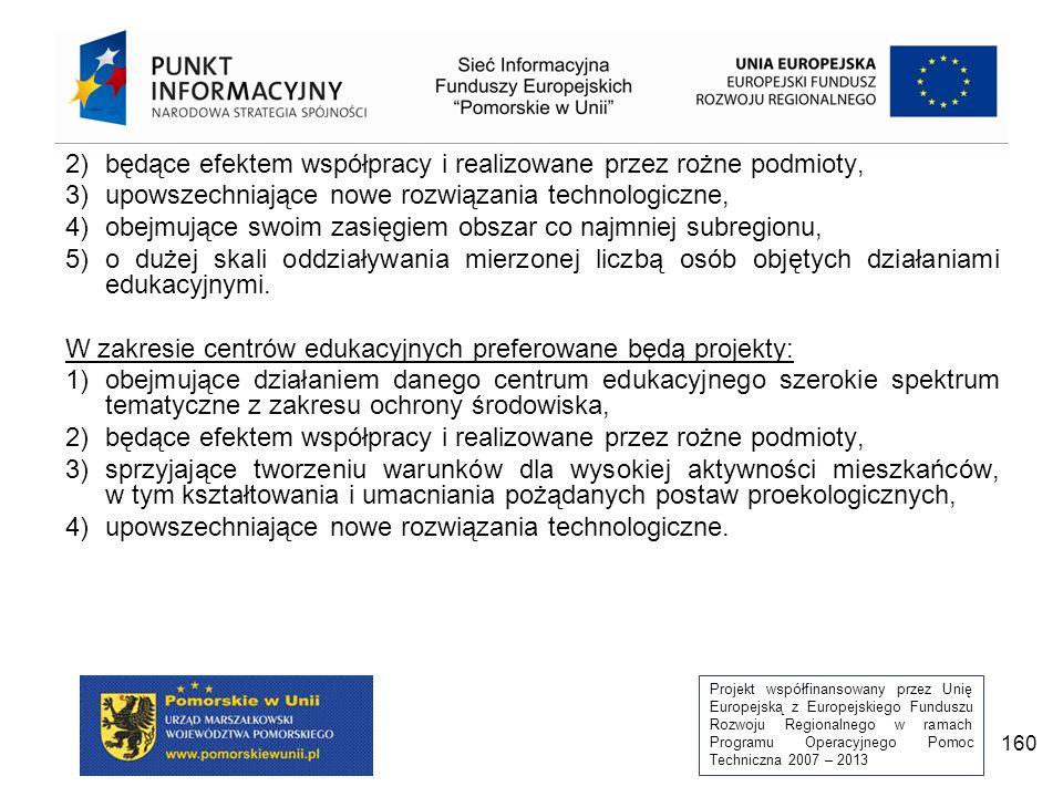 Projekt współfinansowany przez Unię Europejską z Europejskiego Funduszu Rozwoju Regionalnego w ramach Programu Operacyjnego Pomoc Techniczna 2007 – 2013 160 2)będące efektem współpracy i realizowane przez rożne podmioty, 3)upowszechniające nowe rozwiązania technologiczne, 4)obejmujące swoim zasięgiem obszar co najmniej subregionu, 5)o dużej skali oddziaływania mierzonej liczbą osób objętych działaniami edukacyjnymi.