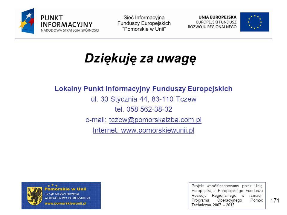 Projekt współfinansowany przez Unię Europejską z Europejskiego Funduszu Rozwoju Regionalnego w ramach Programu Operacyjnego Pomoc Techniczna 2007 – 2013 171 Dziękuję za uwagę Lokalny Punkt Informacyjny Funduszy Europejskich ul.