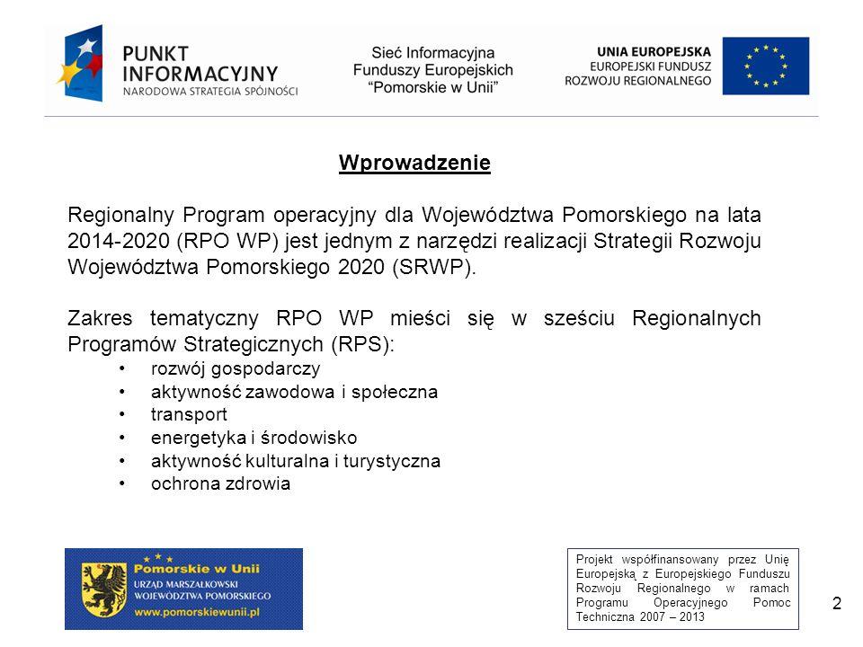 Projekt współfinansowany przez Unię Europejską z Europejskiego Funduszu Rozwoju Regionalnego w ramach Programu Operacyjnego Pomoc Techniczna 2007 – 2013 2 Wprowadzenie Regionalny Program operacyjny dla Województwa Pomorskiego na lata 2014-2020 (RPO WP) jest jednym z narzędzi realizacji Strategii Rozwoju Województwa Pomorskiego 2020 (SRWP).