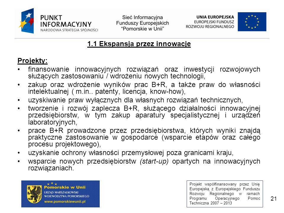 Projekt współfinansowany przez Unię Europejską z Europejskiego Funduszu Rozwoju Regionalnego w ramach Programu Operacyjnego Pomoc Techniczna 2007 – 2013 21 1.1 Ekspansja przez innowacje Projekty: finansowanie innowacyjnych rozwiązań oraz inwestycji rozwojowych służących zastosowaniu / wdrożeniu nowych technologii, zakup oraz wdrożenie wyników prac B+R, a także praw do własności intelektualnej ( m.in..