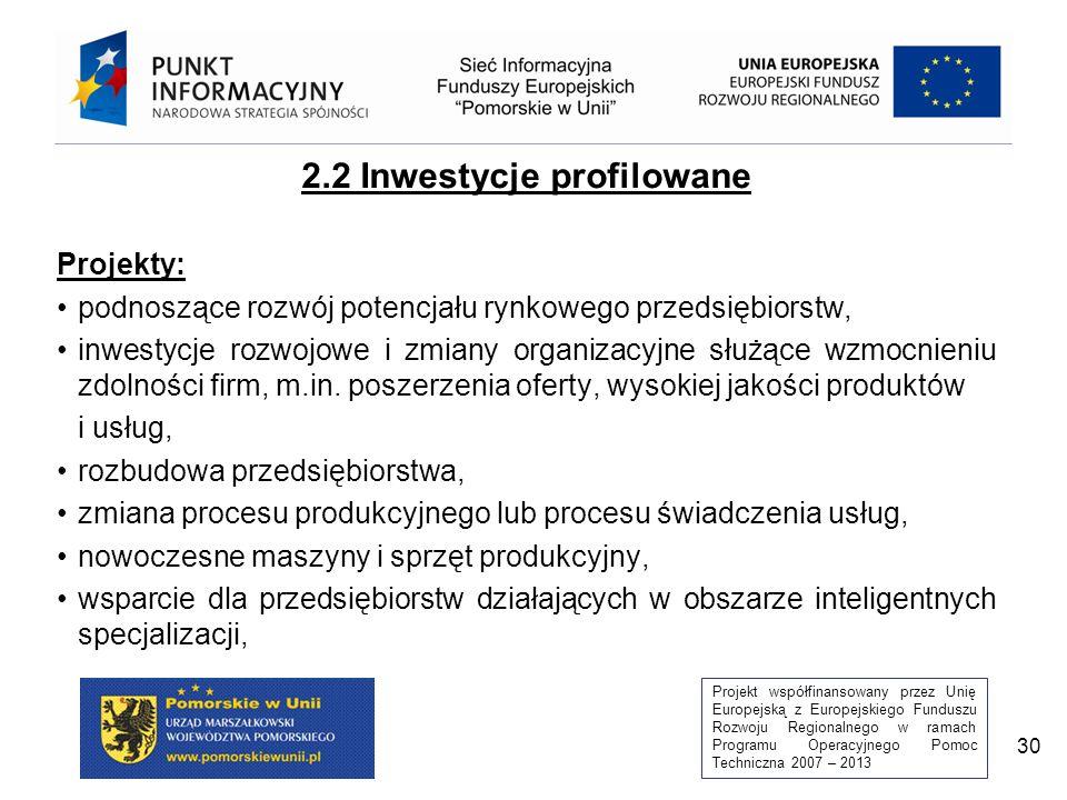 Projekt współfinansowany przez Unię Europejską z Europejskiego Funduszu Rozwoju Regionalnego w ramach Programu Operacyjnego Pomoc Techniczna 2007 – 2013 30 2.2 Inwestycje profilowane Projekty: podnoszące rozwój potencjału rynkowego przedsiębiorstw, inwestycje rozwojowe i zmiany organizacyjne służące wzmocnieniu zdolności firm, m.in.