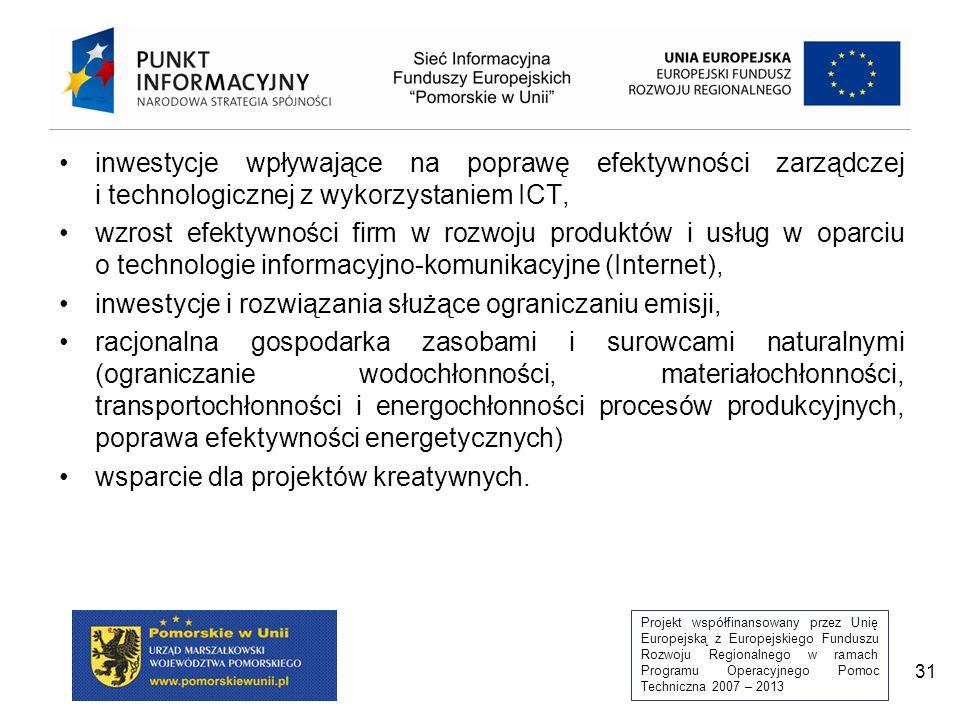 Projekt współfinansowany przez Unię Europejską z Europejskiego Funduszu Rozwoju Regionalnego w ramach Programu Operacyjnego Pomoc Techniczna 2007 – 2013 31 inwestycje wpływające na poprawę efektywności zarządczej i technologicznej z wykorzystaniem ICT, wzrost efektywności firm w rozwoju produktów i usług w oparciu o technologie informacyjno-komunikacyjne (Internet), inwestycje i rozwiązania służące ograniczaniu emisji, racjonalna gospodarka zasobami i surowcami naturalnymi (ograniczanie wodochłonności, materiałochłonności, transportochłonności i energochłonności procesów produkcyjnych, poprawa efektywności energetycznych) wsparcie dla projektów kreatywnych.