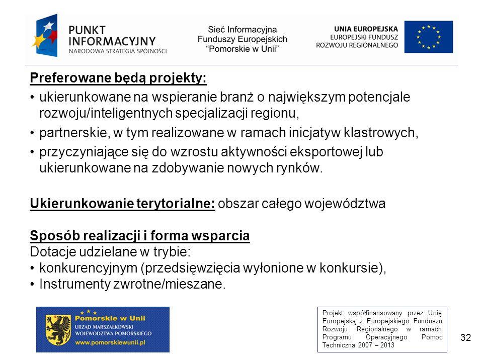 Projekt współfinansowany przez Unię Europejską z Europejskiego Funduszu Rozwoju Regionalnego w ramach Programu Operacyjnego Pomoc Techniczna 2007 – 2013 32 Preferowane będą projekty: ukierunkowane na wspieranie branż o największym potencjale rozwoju/inteligentnych specjalizacji regionu, partnerskie, w tym realizowane w ramach inicjatyw klastrowych, przyczyniające się do wzrostu aktywności eksportowej lub ukierunkowane na zdobywanie nowych rynków.