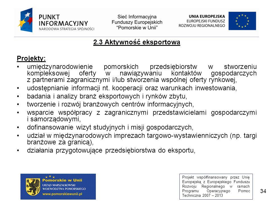 Projekt współfinansowany przez Unię Europejską z Europejskiego Funduszu Rozwoju Regionalnego w ramach Programu Operacyjnego Pomoc Techniczna 2007 – 2013 34 2.3 Aktywność eksportowa Projekty: umiędzynarodowienie pomorskich przedsiębiorstw w stworzeniu kompleksowej oferty w nawiązywaniu kontaktów gospodarczych z partnerami zagranicznymi i/lub stworzenia wspólnej oferty rynkowej, udostępnianie informacji nt.