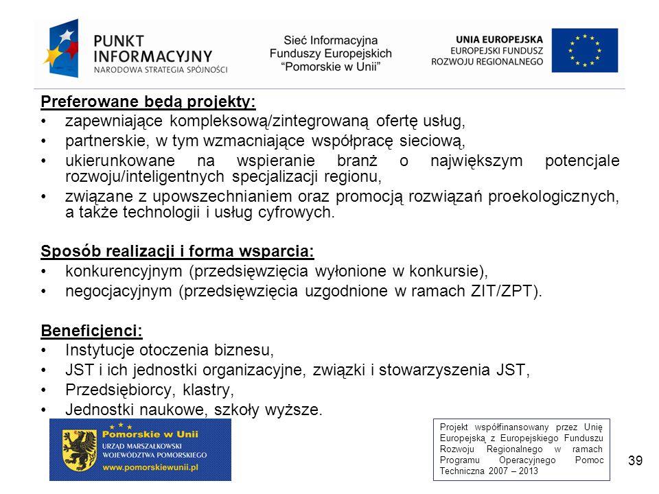 Projekt współfinansowany przez Unię Europejską z Europejskiego Funduszu Rozwoju Regionalnego w ramach Programu Operacyjnego Pomoc Techniczna 2007 – 2013 39 Preferowane będą projekty: zapewniające kompleksową/zintegrowaną ofertę usług, partnerskie, w tym wzmacniające współpracę sieciową, ukierunkowane na wspieranie branż o największym potencjale rozwoju/inteligentnych specjalizacji regionu, związane z upowszechnianiem oraz promocją rozwiązań proekologicznych, a także technologii i usług cyfrowych.