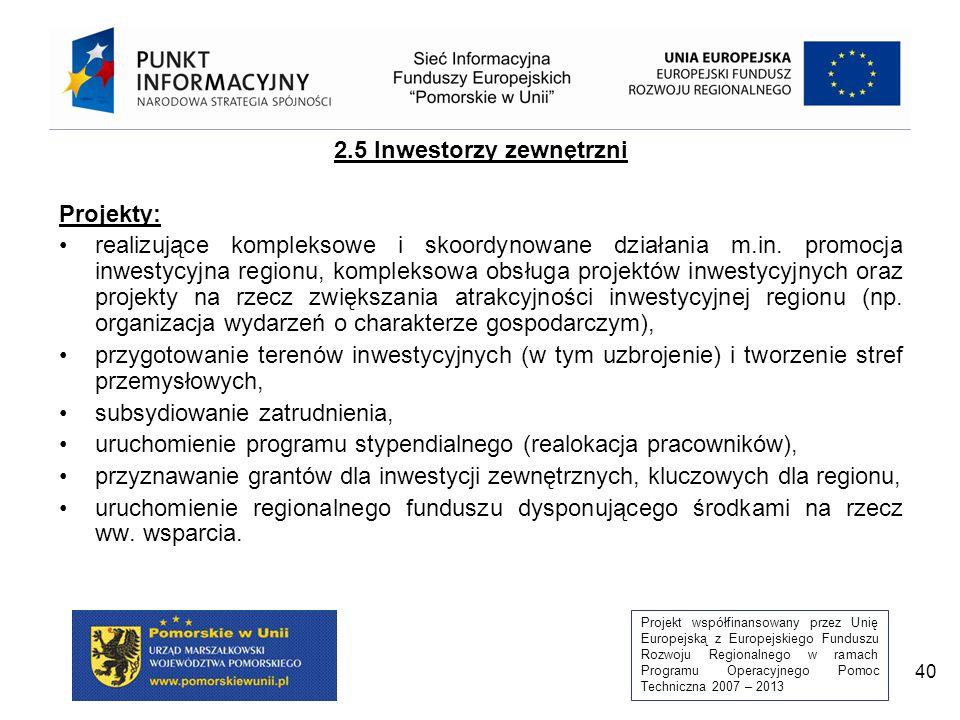 Projekt współfinansowany przez Unię Europejską z Europejskiego Funduszu Rozwoju Regionalnego w ramach Programu Operacyjnego Pomoc Techniczna 2007 – 2013 40 2.5 Inwestorzy zewnętrzni Projekty: realizujące kompleksowe i skoordynowane działania m.in.