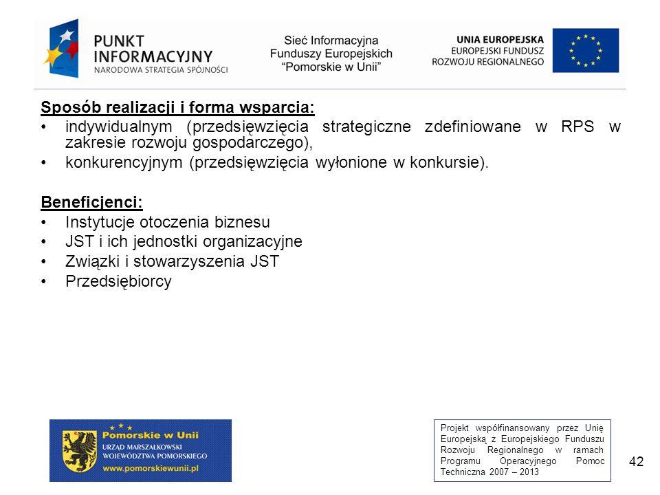 Projekt współfinansowany przez Unię Europejską z Europejskiego Funduszu Rozwoju Regionalnego w ramach Programu Operacyjnego Pomoc Techniczna 2007 – 2013 42 Sposób realizacji i forma wsparcia: indywidualnym (przedsięwzięcia strategiczne zdefiniowane w RPS w zakresie rozwoju gospodarczego), konkurencyjnym (przedsięwzięcia wyłonione w konkursie).