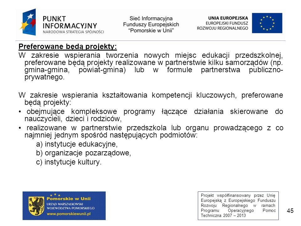 Projekt współfinansowany przez Unię Europejską z Europejskiego Funduszu Rozwoju Regionalnego w ramach Programu Operacyjnego Pomoc Techniczna 2007 – 2013 45 Preferowane będą projekty: W zakresie wspierania tworzenia nowych miejsc edukacji przedszkolnej, preferowane będą projekty realizowane w partnerstwie kilku samorządów (np.