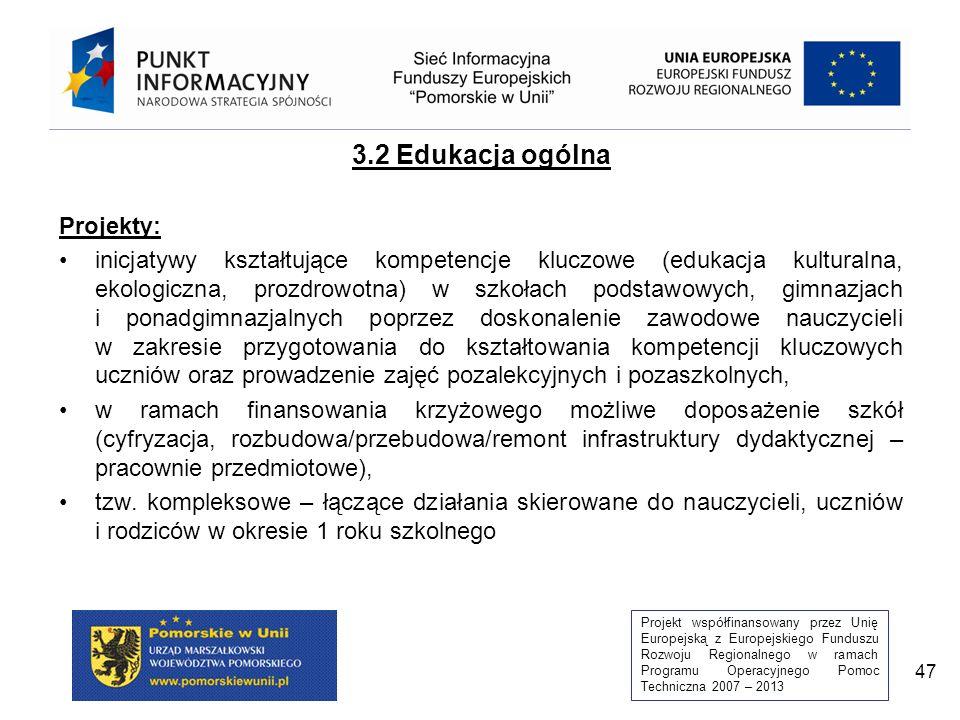 Projekt współfinansowany przez Unię Europejską z Europejskiego Funduszu Rozwoju Regionalnego w ramach Programu Operacyjnego Pomoc Techniczna 2007 – 2013 47 3.2 Edukacja ogólna Projekty: inicjatywy kształtujące kompetencje kluczowe (edukacja kulturalna, ekologiczna, prozdrowotna) w szkołach podstawowych, gimnazjach i ponadgimnazjalnych poprzez doskonalenie zawodowe nauczycieli w zakresie przygotowania do kształtowania kompetencji kluczowych uczniów oraz prowadzenie zajęć pozalekcyjnych i pozaszkolnych, w ramach finansowania krzyżowego możliwe doposażenie szkół (cyfryzacja, rozbudowa/przebudowa/remont infrastruktury dydaktycznej – pracownie przedmiotowe), tzw.