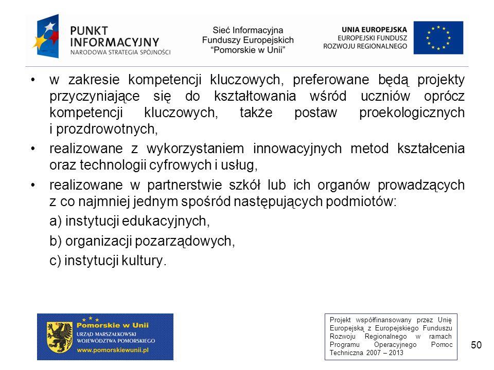 Projekt współfinansowany przez Unię Europejską z Europejskiego Funduszu Rozwoju Regionalnego w ramach Programu Operacyjnego Pomoc Techniczna 2007 – 2013 50 w zakresie kompetencji kluczowych, preferowane będą projekty przyczyniające się do kształtowania wśród uczniów oprócz kompetencji kluczowych, także postaw proekologicznych i prozdrowotnych, realizowane z wykorzystaniem innowacyjnych metod kształcenia oraz technologii cyfrowych i usług, realizowane w partnerstwie szkół lub ich organów prowadzących z co najmniej jednym spośród następujących podmiotów: a) instytucji edukacyjnych, b) organizacji pozarządowych, c) instytucji kultury.