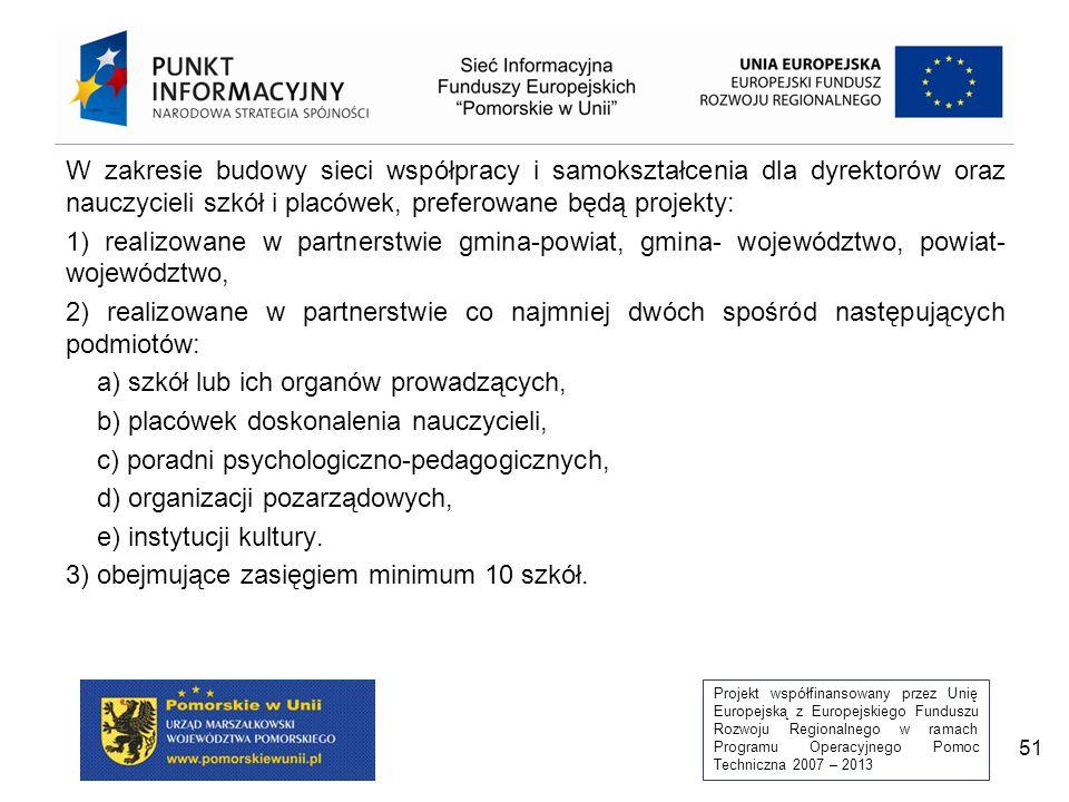 Projekt współfinansowany przez Unię Europejską z Europejskiego Funduszu Rozwoju Regionalnego w ramach Programu Operacyjnego Pomoc Techniczna 2007 – 2013 51 W zakresie budowy sieci współpracy i samokształcenia dla dyrektorów oraz nauczycieli szkół i placówek, preferowane będą projekty: 1) realizowane w partnerstwie gmina-powiat, gmina- województwo, powiat- województwo, 2) realizowane w partnerstwie co najmniej dwóch spośród następujących podmiotów: a) szkół lub ich organów prowadzących, b) placówek doskonalenia nauczycieli, c) poradni psychologiczno-pedagogicznych, d) organizacji pozarządowych, e) instytucji kultury.