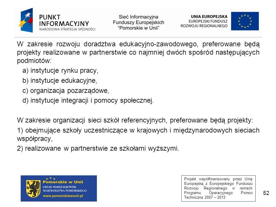 Projekt współfinansowany przez Unię Europejską z Europejskiego Funduszu Rozwoju Regionalnego w ramach Programu Operacyjnego Pomoc Techniczna 2007 – 2013 52 W zakresie rozwoju doradztwa edukacyjno-zawodowego, preferowane będą projekty realizowane w partnerstwie co najmniej dwóch spośród następujących podmiotów: a) instytucje rynku pracy, b) instytucje edukacyjne, c) organizacja pozarządowe, d) instytucje integracji i pomocy społecznej.