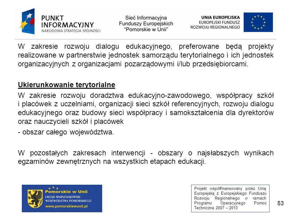 Projekt współfinansowany przez Unię Europejską z Europejskiego Funduszu Rozwoju Regionalnego w ramach Programu Operacyjnego Pomoc Techniczna 2007 – 2013 53 W zakresie rozwoju dialogu edukacyjnego, preferowane będą projekty realizowane w partnerstwie jednostek samorządu terytorialnego i ich jednostek organizacyjnych z organizacjami pozarządowymi i/lub przedsiębiorcami.