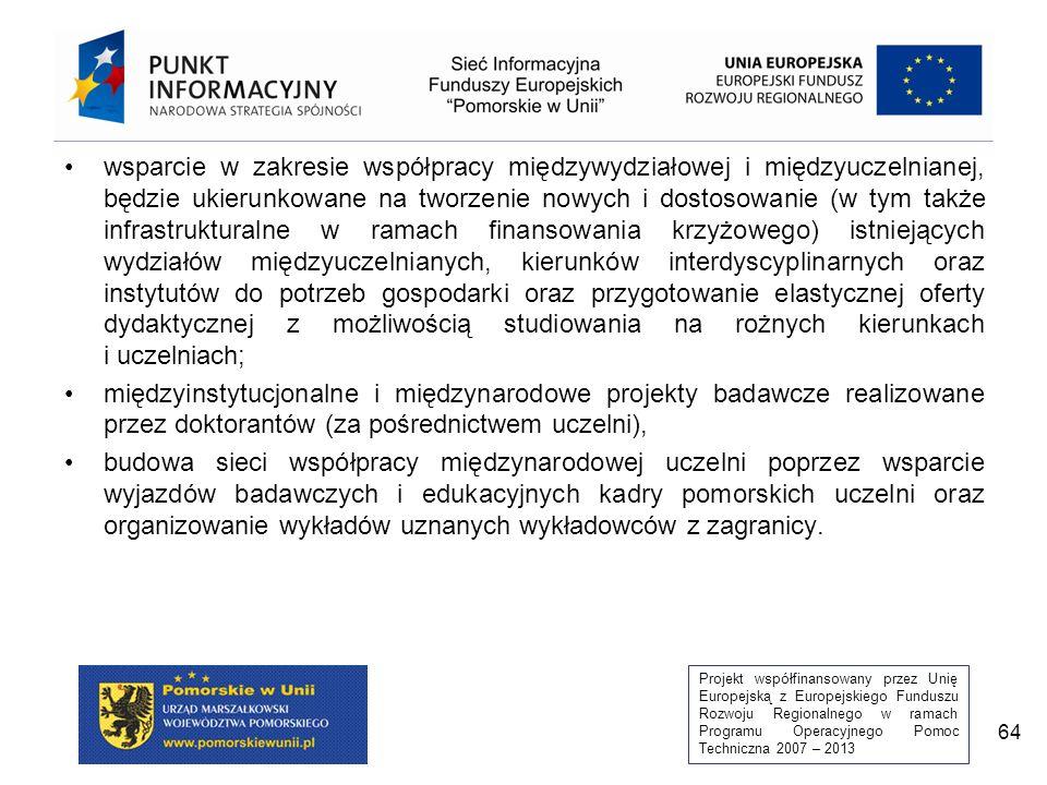 Projekt współfinansowany przez Unię Europejską z Europejskiego Funduszu Rozwoju Regionalnego w ramach Programu Operacyjnego Pomoc Techniczna 2007 – 2013 64 wsparcie w zakresie współpracy międzywydziałowej i międzyuczelnianej, będzie ukierunkowane na tworzenie nowych i dostosowanie (w tym także infrastrukturalne w ramach finansowania krzyżowego) istniejących wydziałów międzyuczelnianych, kierunków interdyscyplinarnych oraz instytutów do potrzeb gospodarki oraz przygotowanie elastycznej oferty dydaktycznej z możliwością studiowania na rożnych kierunkach i uczelniach; międzyinstytucjonalne i międzynarodowe projekty badawcze realizowane przez doktorantów (za pośrednictwem uczelni), budowa sieci współpracy międzynarodowej uczelni poprzez wsparcie wyjazdów badawczych i edukacyjnych kadry pomorskich uczelni oraz organizowanie wykładów uznanych wykładowców z zagranicy.