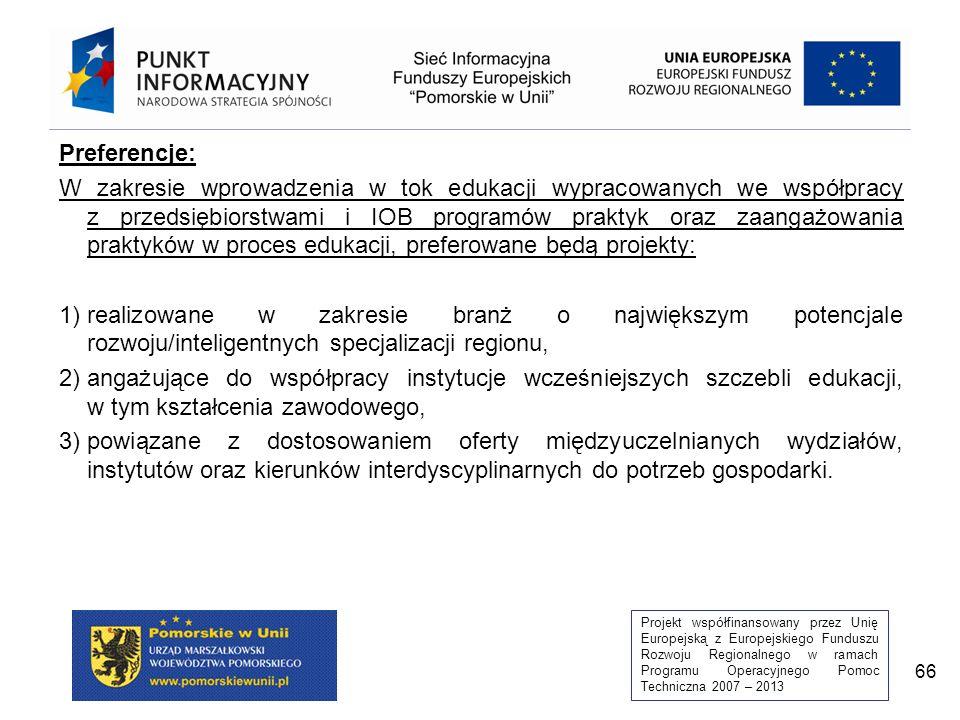Projekt współfinansowany przez Unię Europejską z Europejskiego Funduszu Rozwoju Regionalnego w ramach Programu Operacyjnego Pomoc Techniczna 2007 – 2013 66 Preferencje: W zakresie wprowadzenia w tok edukacji wypracowanych we współpracy z przedsiębiorstwami i IOB programów praktyk oraz zaangażowania praktyków w proces edukacji, preferowane będą projekty: 1)realizowane w zakresie branż o największym potencjale rozwoju/inteligentnych specjalizacji regionu, 2)angażujące do współpracy instytucje wcześniejszych szczebli edukacji, w tym kształcenia zawodowego, 3)powiązane z dostosowaniem oferty międzyuczelnianych wydziałów, instytutów oraz kierunków interdyscyplinarnych do potrzeb gospodarki.
