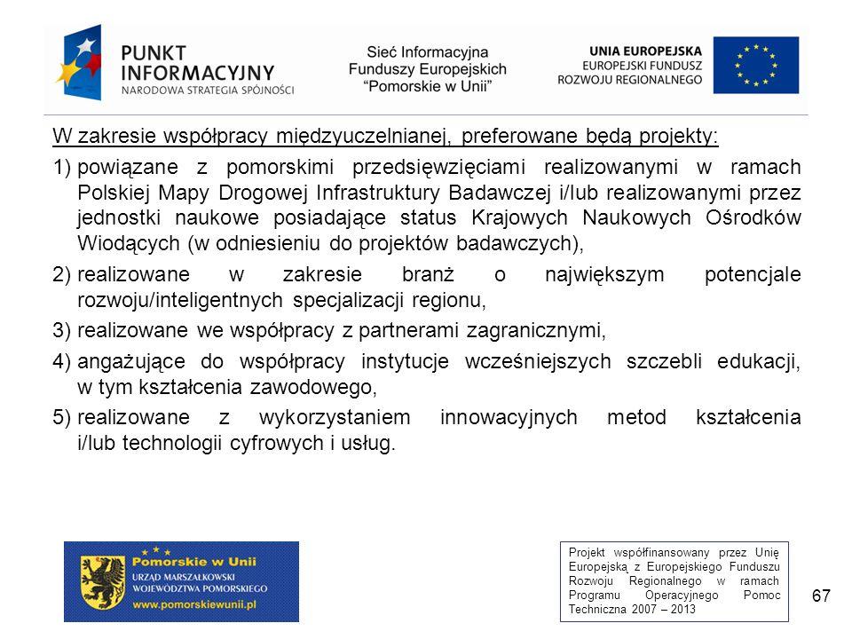 Projekt współfinansowany przez Unię Europejską z Europejskiego Funduszu Rozwoju Regionalnego w ramach Programu Operacyjnego Pomoc Techniczna 2007 – 2013 67 W zakresie współpracy międzyuczelnianej, preferowane będą projekty: 1)powiązane z pomorskimi przedsięwzięciami realizowanymi w ramach Polskiej Mapy Drogowej Infrastruktury Badawczej i/lub realizowanymi przez jednostki naukowe posiadające status Krajowych Naukowych Ośrodków Wiodących (w odniesieniu do projektów badawczych), 2)realizowane w zakresie branż o największym potencjale rozwoju/inteligentnych specjalizacji regionu, 3) realizowane we współpracy z partnerami zagranicznymi, 4)angażujące do współpracy instytucje wcześniejszych szczebli edukacji, w tym kształcenia zawodowego, 5)realizowane z wykorzystaniem innowacyjnych metod kształcenia i/lub technologii cyfrowych i usług.
