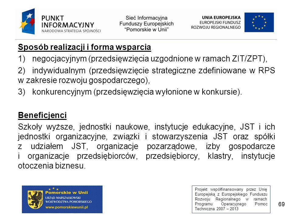 Projekt współfinansowany przez Unię Europejską z Europejskiego Funduszu Rozwoju Regionalnego w ramach Programu Operacyjnego Pomoc Techniczna 2007 – 2013 69 Sposób realizacji i forma wsparcia 1)negocjacyjnym (przedsięwzięcia uzgodnione w ramach ZIT/ZPT), 2)indywidualnym (przedsięwzięcie strategiczne zdefiniowane w RPS w zakresie rozwoju gospodarczego), 3)konkurencyjnym (przedsięwzięcia wyłonione w konkursie).