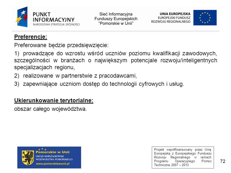 Projekt współfinansowany przez Unię Europejską z Europejskiego Funduszu Rozwoju Regionalnego w ramach Programu Operacyjnego Pomoc Techniczna 2007 – 2013 72 Preferencje: Preferowane będzie przedsięwzięcie: 1)prowadzące do wzrostu wśród uczniów poziomu kwalifikacji zawodowych, szczególności w branżach o największym potencjale rozwoju/inteligentnych specjalizacjach regionu, 2)realizowane w partnerstwie z pracodawcami, 3)zapewniające uczniom dostęp do technologii cyfrowych i usług.