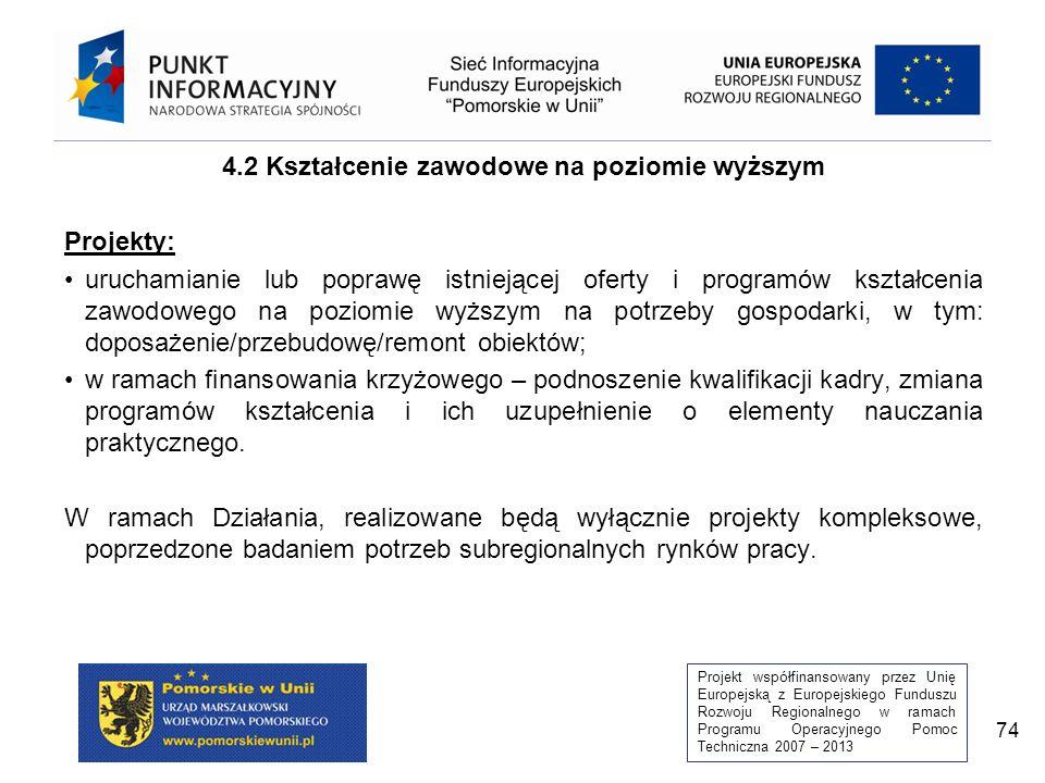 Projekt współfinansowany przez Unię Europejską z Europejskiego Funduszu Rozwoju Regionalnego w ramach Programu Operacyjnego Pomoc Techniczna 2007 – 2013 74 4.2 Kształcenie zawodowe na poziomie wyższym Projekty: uruchamianie lub poprawę istniejącej oferty i programów kształcenia zawodowego na poziomie wyższym na potrzeby gospodarki, w tym: doposażenie/przebudowę/remont obiektów; w ramach finansowania krzyżowego – podnoszenie kwalifikacji kadry, zmiana programów kształcenia i ich uzupełnienie o elementy nauczania praktycznego.