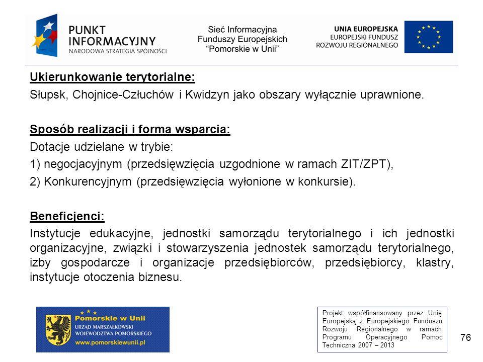 Projekt współfinansowany przez Unię Europejską z Europejskiego Funduszu Rozwoju Regionalnego w ramach Programu Operacyjnego Pomoc Techniczna 2007 – 2013 76 Ukierunkowanie terytorialne: Słupsk, Chojnice-Człuchów i Kwidzyn jako obszary wyłącznie uprawnione.
