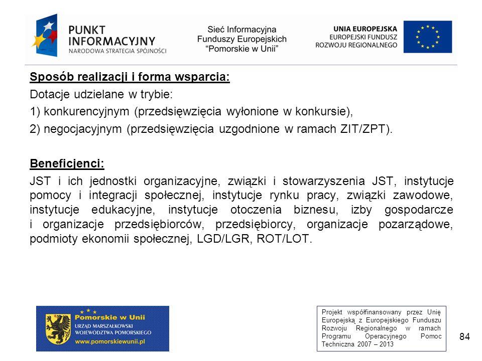 Projekt współfinansowany przez Unię Europejską z Europejskiego Funduszu Rozwoju Regionalnego w ramach Programu Operacyjnego Pomoc Techniczna 2007 – 2013 84 Sposób realizacji i forma wsparcia: Dotacje udzielane w trybie: 1) konkurencyjnym (przedsięwzięcia wyłonione w konkursie), 2) negocjacyjnym (przedsięwzięcia uzgodnione w ramach ZIT/ZPT).