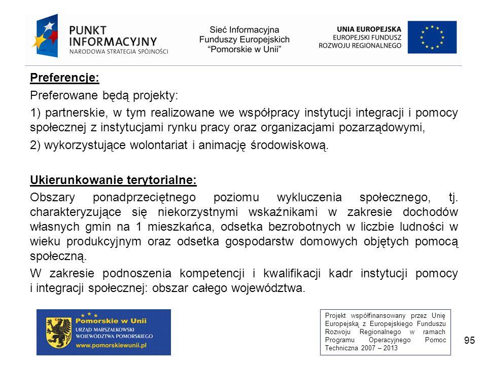 Projekt współfinansowany przez Unię Europejską z Europejskiego Funduszu Rozwoju Regionalnego w ramach Programu Operacyjnego Pomoc Techniczna 2007 – 2013 95 Preferencje: Preferowane będą projekty: 1) partnerskie, w tym realizowane we współpracy instytucji integracji i pomocy społecznej z instytucjami rynku pracy oraz organizacjami pozarządowymi, 2) wykorzystujące wolontariat i animację środowiskową.